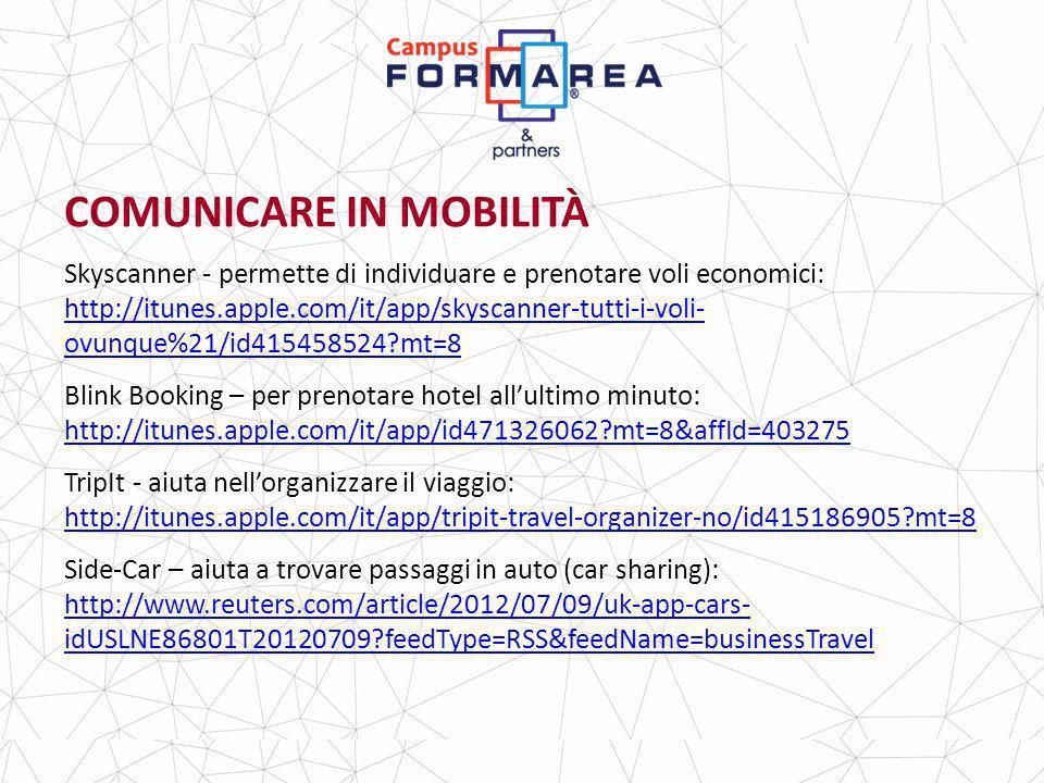 COMUNICARE IN MOBILITÀ Skyscanner - permette di individuare e prenotare voli economici: http://itunes.apple.com/it/app/skyscanner-tutti-i-voli- ovunque%21/id415458524?mt=8 http://itunes.apple.com/it/app/skyscanner-tutti-i-voli- ovunque%21/id415458524?mt=8 Blink Booking – per prenotare hotel allultimo minuto: http://itunes.apple.com/it/app/id471326062?mt=8&affId=403275 http://itunes.apple.com/it/app/id471326062?mt=8&affId=403275 TripIt - aiuta nellorganizzare il viaggio: http://itunes.apple.com/it/app/tripit-travel-organizer-no/id415186905?mt=8 http://itunes.apple.com/it/app/tripit-travel-organizer-no/id415186905?mt=8 Side-Car – aiuta a trovare passaggi in auto (car sharing): http://www.reuters.com/article/2012/07/09/uk-app-cars- idUSLNE86801T20120709?feedType=RSS&feedName=businessTravel http://www.reuters.com/article/2012/07/09/uk-app-cars- idUSLNE86801T20120709?feedType=RSS&feedName=businessTravel