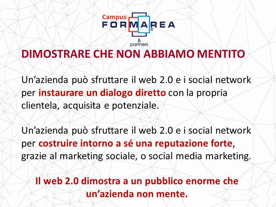DIMOSTRARE CHE NON ABBIAMO MENTITO Unazienda può sfruttare il web 2.0 e i social network per instaurare un dialogo diretto con la propria clientela, acquisita e potenziale.