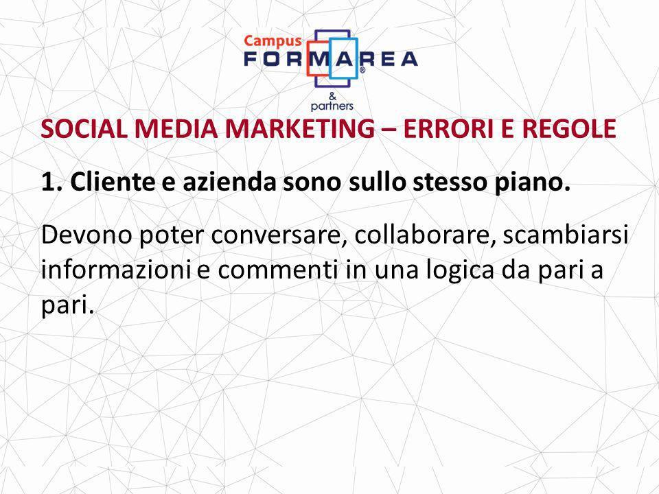 SOCIAL MEDIA MARKETING – ERRORI E REGOLE 1.Cliente e azienda sono sullo stesso piano.