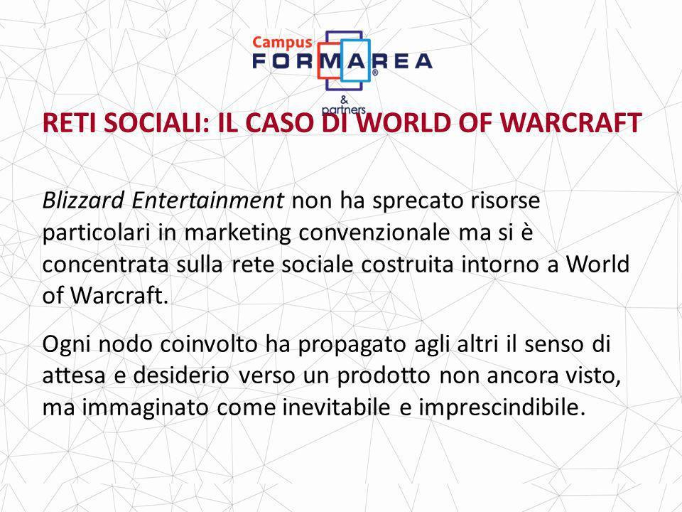 RETI SOCIALI: IL CASO DI WORLD OF WARCRAFT Blizzard Entertainment non ha sprecato risorse particolari in marketing convenzionale ma si è concentrata sulla rete sociale costruita intorno a World of Warcraft.
