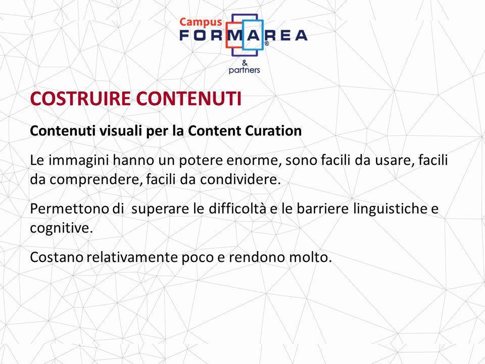 COSTRUIRE CONTENUTI Contenuti visuali per la Content Curation Le immagini hanno un potere enorme, sono facili da usare, facili da comprendere, facili da condividere.