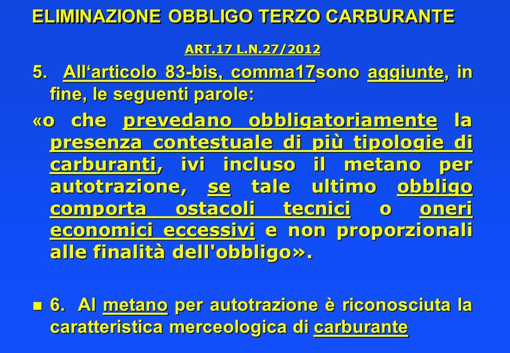 ELIMINAZIONE OBBLIGO TERZO CARBURANTE ART.17 L.N.27/2012 5. Allarticolo 83-bis, comma17sono aggiunte, in fine, le seguenti parole: « o che prevedano o