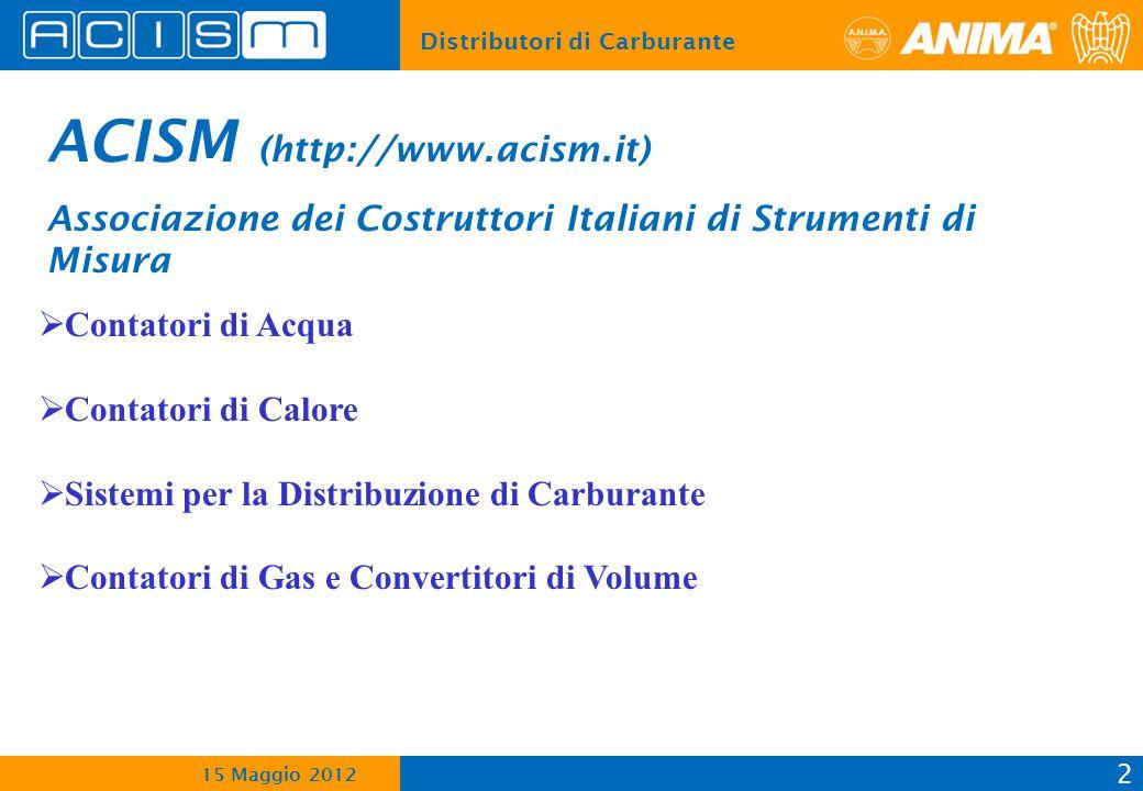Distributori di Carburante 2 15 Maggio 2012 ACISM (http://www.acism.it) Associazione dei Costruttori Italiani di Strumenti di Misura Contatori di Acqua Contatori di Calore Sistemi per la Distribuzione di Carburante Contatori di Gas e Convertitori di Volume