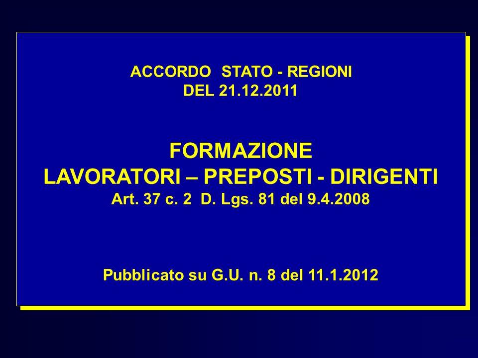 ACCORDO STATO - REGIONI DEL 21.12.2011 FORMAZIONE LAVORATORI – PREPOSTI - DIRIGENTI Art. 37 c. 2 D. Lgs. 81 del 9.4.2008 Pubblicato su G.U. n. 8 del 1