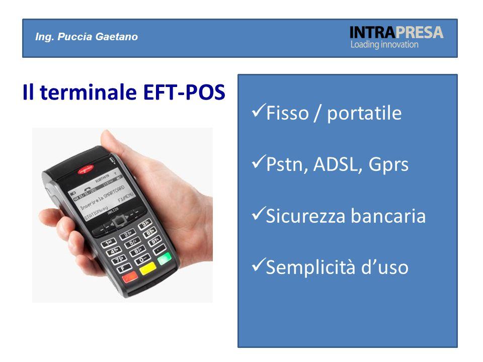 Ing. Puccia Gaetano Il terminale EFT-POS Fisso / portatile Pstn, ADSL, Gprs Sicurezza bancaria Semplicità duso