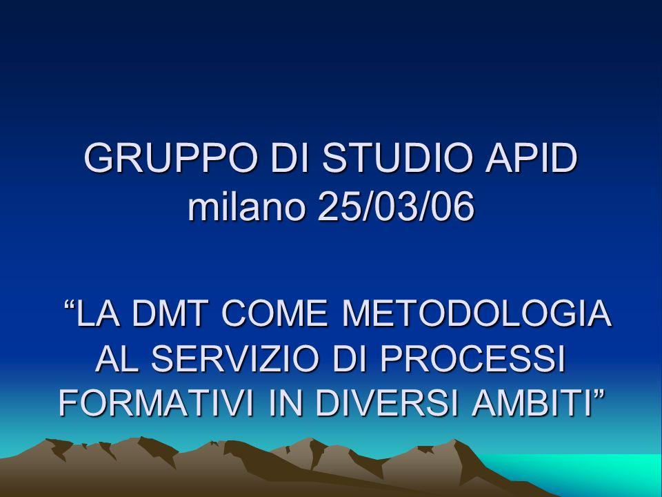 GRUPPO DI STUDIO APID milano 25/03/06 LA DMT COME METODOLOGIA AL SERVIZIO DI PROCESSI FORMATIVI IN DIVERSI AMBITI