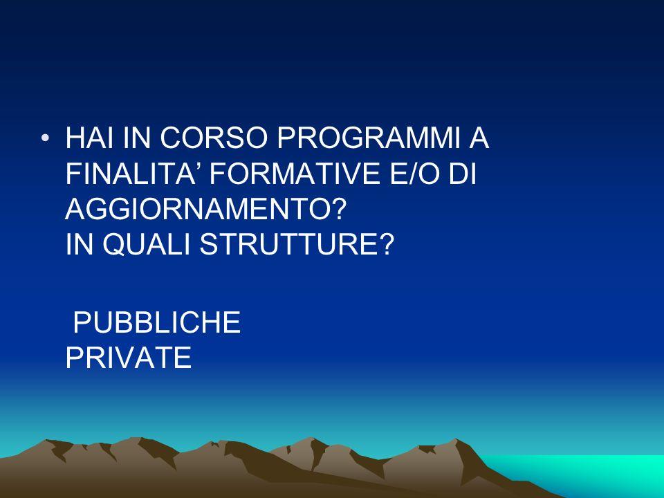 HAI IN CORSO PROGRAMMI A FINALITA FORMATIVE E/O DI AGGIORNAMENTO? IN QUALI STRUTTURE? PUBBLICHE PRIVATE