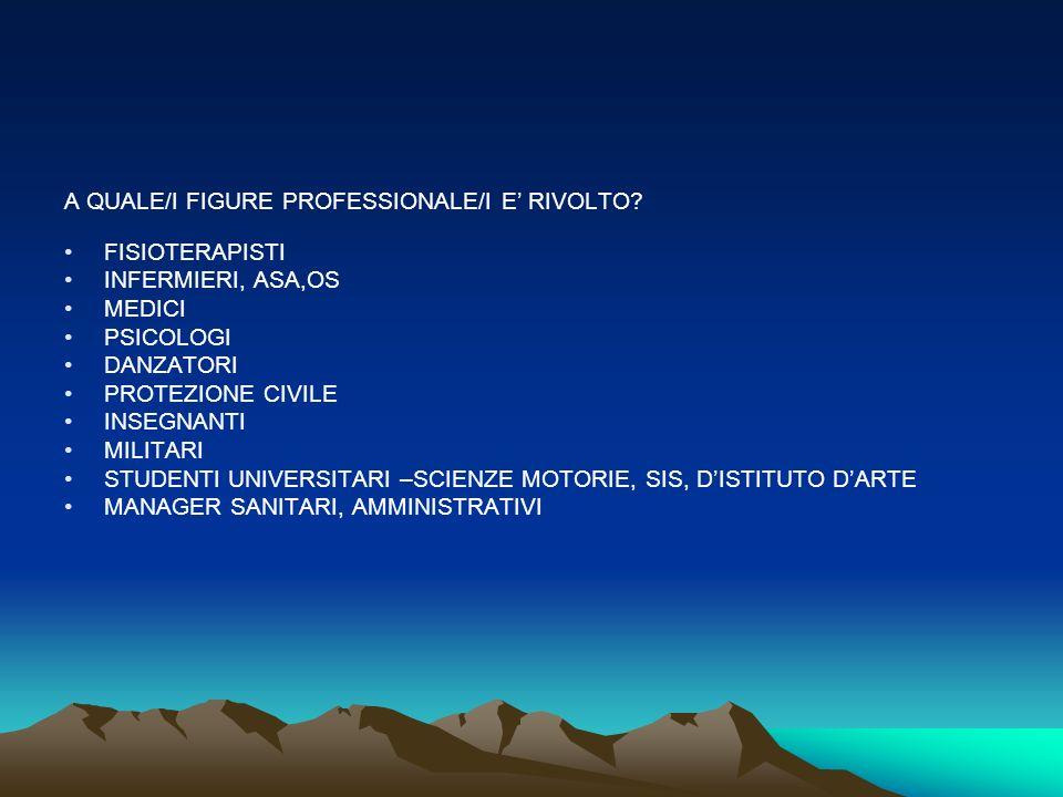 A QUALE/I FIGURE PROFESSIONALE/I E RIVOLTO? FISIOTERAPISTI INFERMIERI, ASA,OS MEDICI PSICOLOGI DANZATORI PROTEZIONE CIVILE INSEGNANTI MILITARI STUDENT