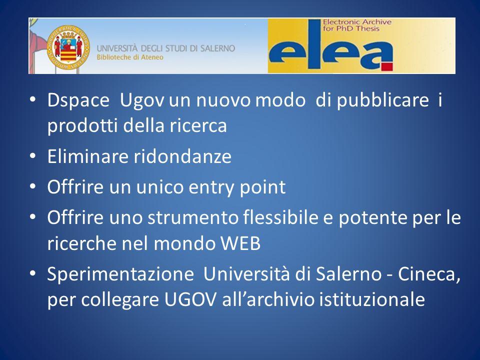 Dspace Ugov un nuovo modo di pubblicare i prodotti della ricerca Eliminare ridondanze Offrire un unico entry point Offrire uno strumento flessibile e potente per le ricerche nel mondo WEB Sperimentazione Università di Salerno - Cineca, per collegare UGOV allarchivio istituzionale