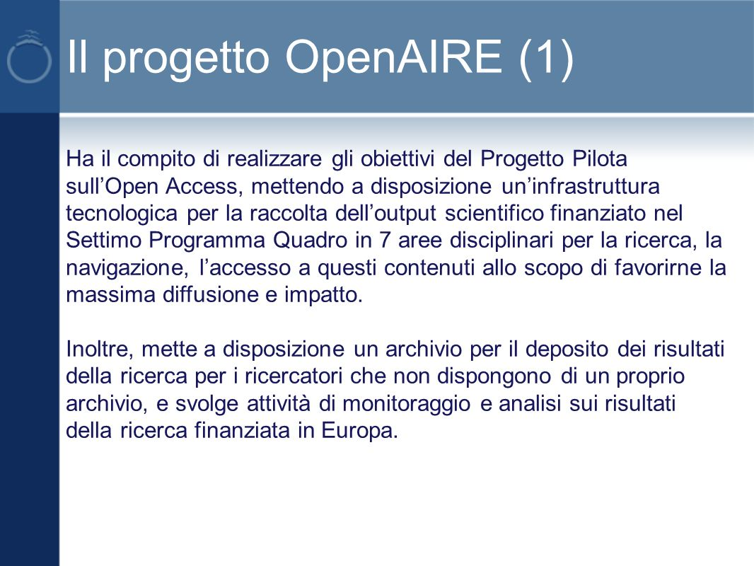 Il progetto OpenAIRE (1) Ha il compito di realizzare gli obiettivi del Progetto Pilota sullOpen Access, mettendo a disposizione uninfrastruttura tecnologica per la raccolta delloutput scientifico finanziato nel Settimo Programma Quadro in 7 aree disciplinari per la ricerca, la navigazione, laccesso a questi contenuti allo scopo di favorirne la massima diffusione e impatto.