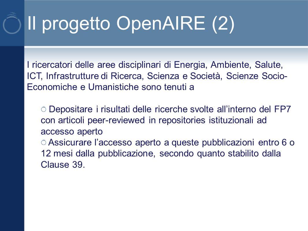 Il progetto OpenAIRE (2) I ricercatori delle aree disciplinari di Energia, Ambiente, Salute, ICT, Infrastrutture di Ricerca, Scienza e Società, Scienze Socio- Economiche e Umanistiche sono tenuti a Depositare i risultati delle ricerche svolte allinterno del FP7 con articoli peer-reviewed in repositories istituzionali ad accesso aperto Assicurare laccesso aperto a queste pubblicazioni entro 6 o 12 mesi dalla pubblicazione, secondo quanto stabilito dalla Clause 39.