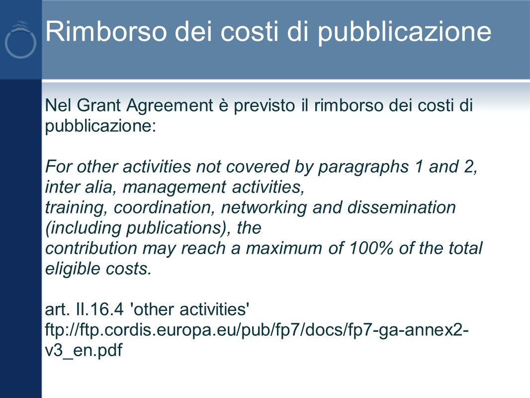 Rimborso dei costi di pubblicazione Nel Grant Agreement è previsto il rimborso dei costi di pubblicazione: For other activities not covered by paragraphs 1 and 2, inter alia, management activities, training, coordination, networking and dissemination (including publications), the contribution may reach a maximum of 100% of the total eligible costs.