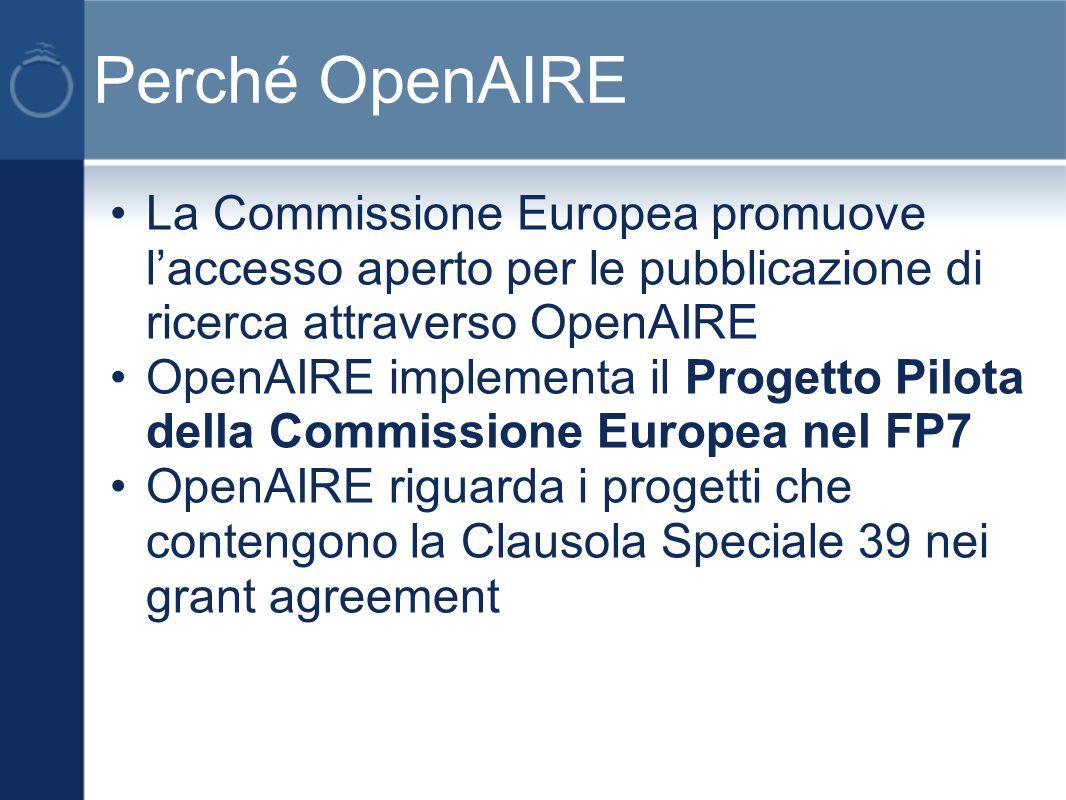 Perché OpenAIRE La Commissione Europea promuove laccesso aperto per le pubblicazione di ricerca attraverso OpenAIRE OpenAIRE implementa il Progetto Pilota della Commissione Europea nel FP7 OpenAIRE riguarda i progetti che contengono la Clausola Speciale 39 nei grant agreement