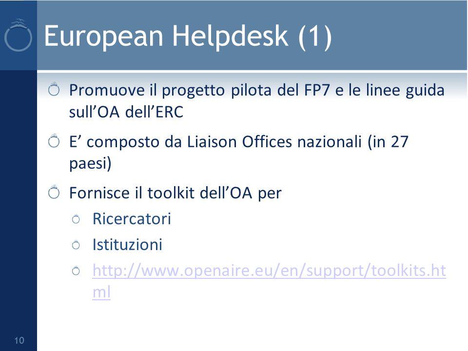 European Helpdesk (1) 10 Promuove il progetto pilota del FP7 e le linee guida sullOA dellERC E composto da Liaison Offices nazionali (in 27 paesi) Fornisce il toolkit dellOA per Ricercatori Istituzioni http://www.openaire.eu/en/support/toolkits.ht ml