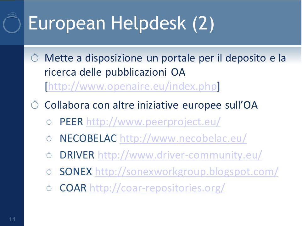 European Helpdesk (2) 11 Mette a disposizione un portale per il deposito e la ricerca delle pubblicazioni OA [http://www.openaire.eu/index.php]http://www.openaire.eu/index.php Collabora con altre iniziative europee sullOA PEER http://www.peerproject.eu/http://www.peerproject.eu/ NECOBELAC http://www.necobelac.eu/http://www.necobelac.eu/ DRIVER http://www.driver-community.eu/http://www.driver-community.eu/ SONEX http://sonexworkgroup.blogspot.com/http://sonexworkgroup.blogspot.com/ COAR http://coar-repositories.org/http://coar-repositories.org/
