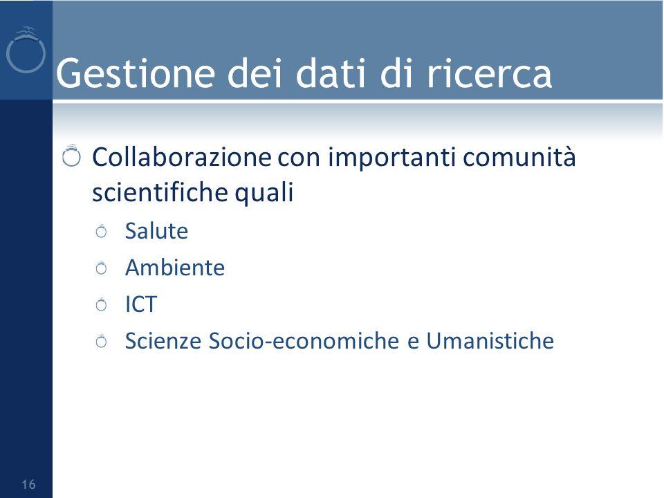 Gestione dei dati di ricerca Collaborazione con importanti comunità scientifiche quali Salute Ambiente ICT Scienze Socio-economiche e Umanistiche 16