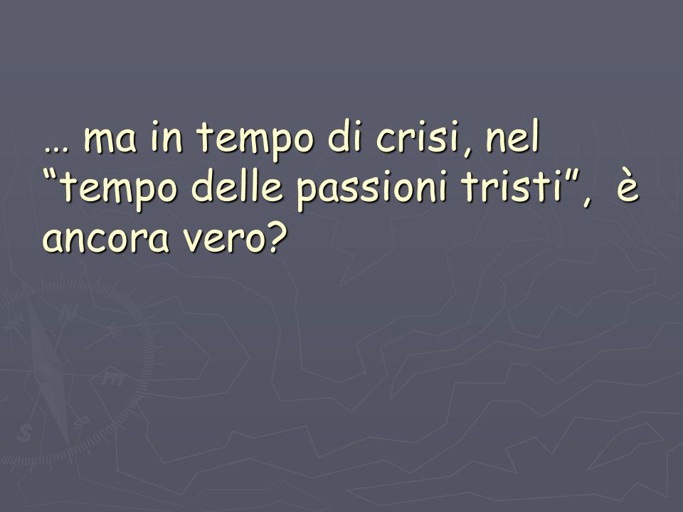 … ma in tempo di crisi, nel tempo delle passioni tristi, è ancora vero?