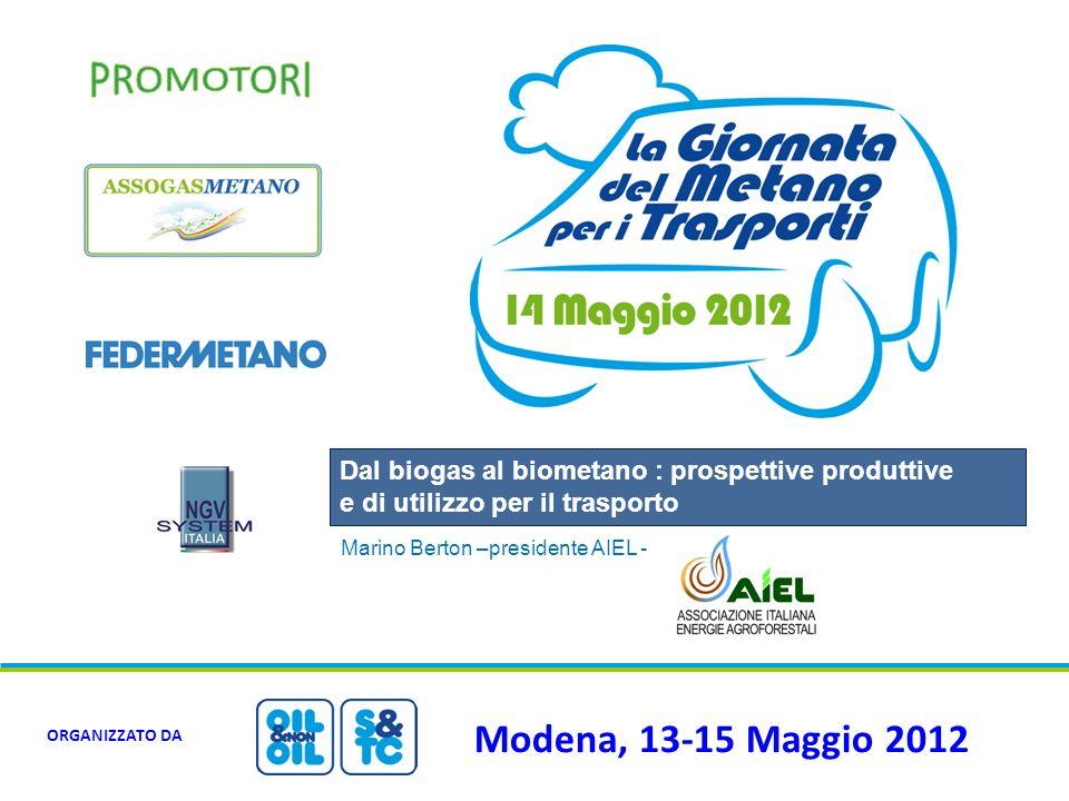 Modena, 13-15 Maggio 2012 ORGANIZZATO DA Dal biogas al biometano : prospettive produttive e di utilizzo per il trasporto Marino Berton –presidente AIE