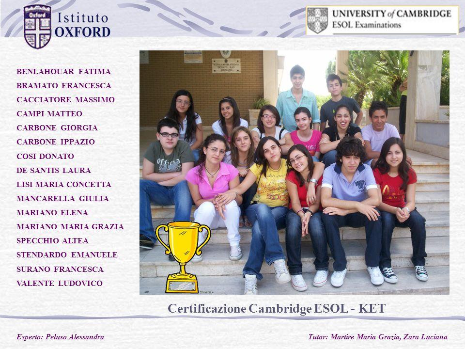 Certificazione Cambridge ESOL - KET BENLAHOUAR FATIMA BRAMATO FRANCESCA CACCIATORE MASSIMO CAMPI MATTEO CARBONE GIORGIA CARBONE IPPAZIO COSI DONATO DE SANTIS LAURA LISI MARIA CONCETTA MANCARELLA GIULIA MARIANO ELENA MARIANO MARIA GRAZIA SPECCHIO ALTEA STENDARDO EMANUELE SURANO FRANCESCA VALENTE LUDOVICO Esperto: Peluso Alessandra Tutor: Martire Maria Grazia, Zara Luciana