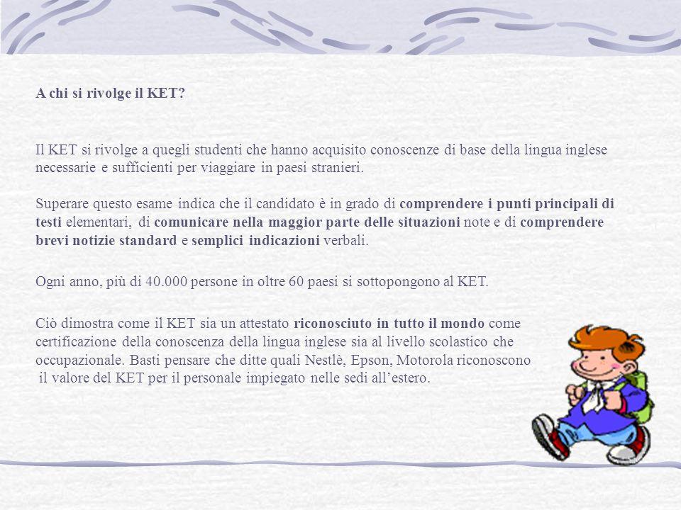 A chi si rivolge il KET? Il KET si rivolge a quegli studenti che hanno acquisito conoscenze di base della lingua inglese necessarie e sufficienti per