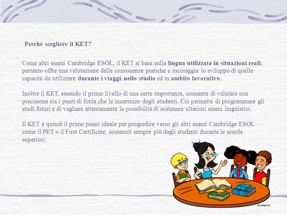 Come altri esami Cambridge ESOL, il KET si basa sulla lingua utilizzata in situazioni reali; pertanto offre una valutazione delle conoscenze pratiche e incoraggia lo sviluppo di quelle capacità da utilizzare durante i viaggi, nello studio ed in ambito lavorativo.