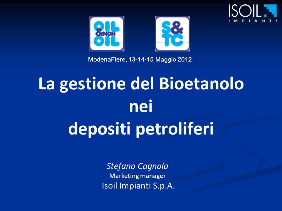 La gestione del Bioetanolo nei depositi petroliferi Stefano Cagnola Marketing manager Isoil Impianti S.p.A. ModenaFiere, 13-14-15 Maggio 2012