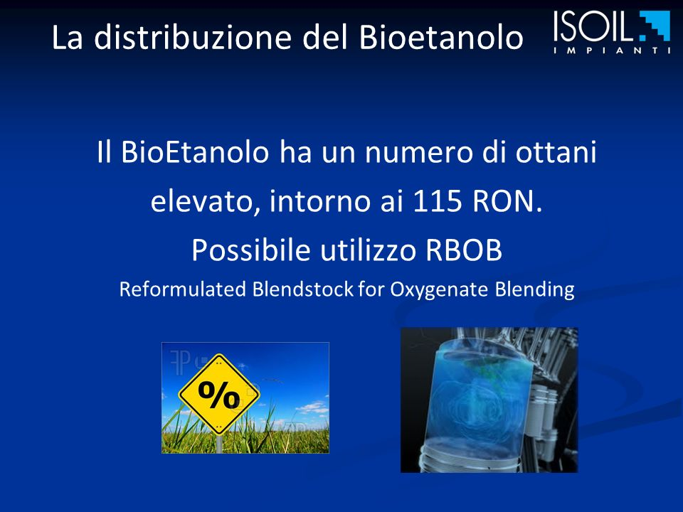 La distribuzione del Bioetanolo Il BioEtanolo ha un numero di ottani elevato, intorno ai 115 RON. Possibile utilizzo RBOB Reformulated Blendstock for