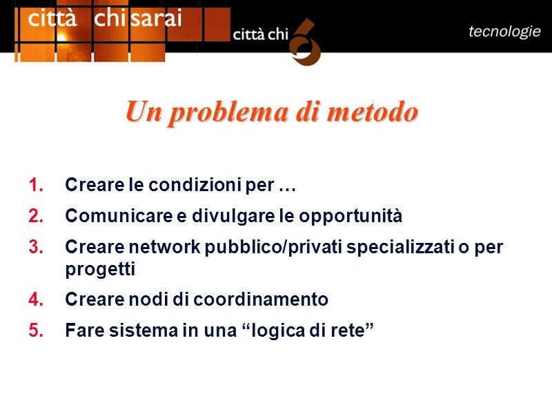 Un problema di metodo 1.Creare le condizioni per … 2.Comunicare e divulgare le opportunità 3.Creare network pubblico/privati specializzati o per progetti 4.Creare nodi di coordinamento 5.Fare sistema in una logica di rete