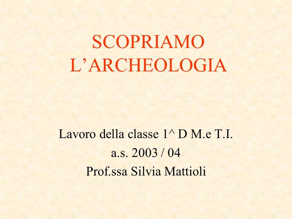 SCOPRIAMO LARCHEOLOGIA Lavoro della classe 1^ D M.e T.I. a.s. 2003 / 04 Prof.ssa Silvia Mattioli