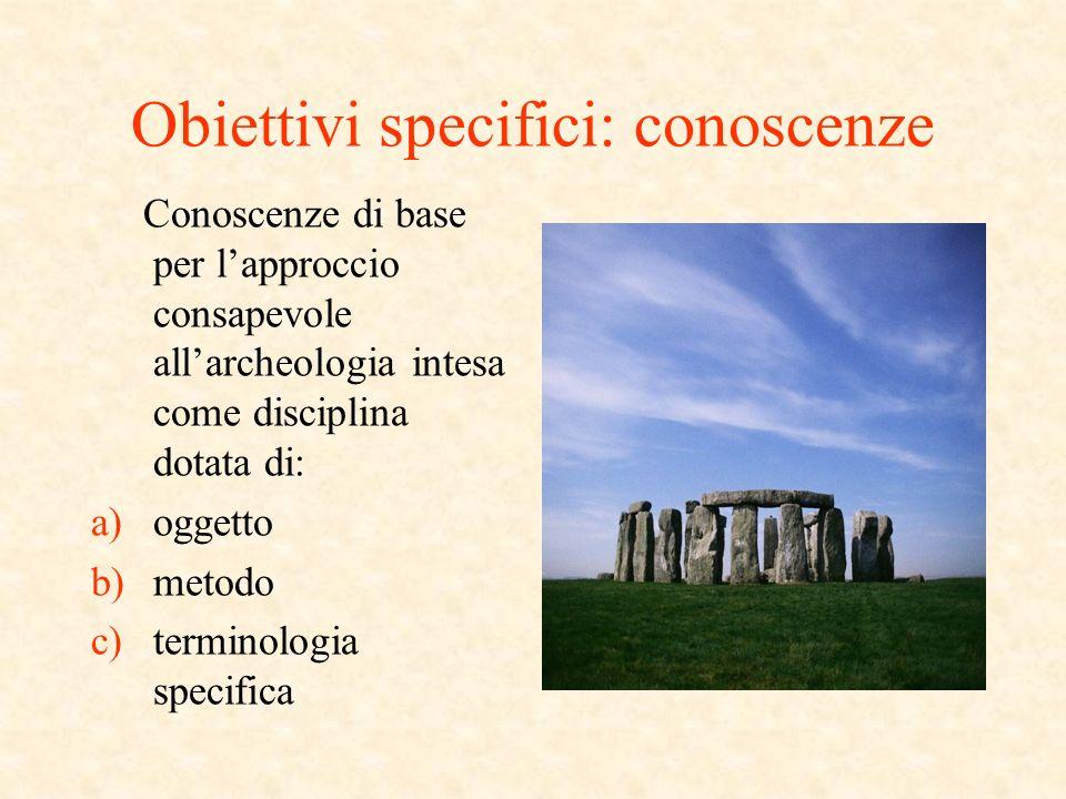 Obiettivi specifici: conoscenze Conoscenze di base per lapproccio consapevole allarcheologia intesa come disciplina dotata di: a)oggetto b)metodo c)terminologia specifica