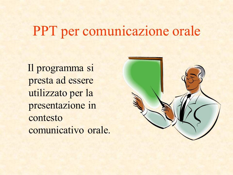 PPT per comunicazione orale Il programma si presta ad essere utilizzato per la presentazione in contesto comunicativo orale.