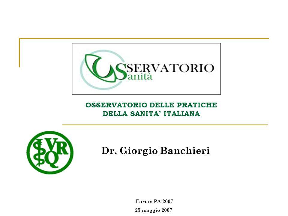 OSSERVATORIO DELLE PRATICHE DELLA SANITA ITALIANA Dr. Giorgio Banchieri Forum PA 2007 25 maggio 2007