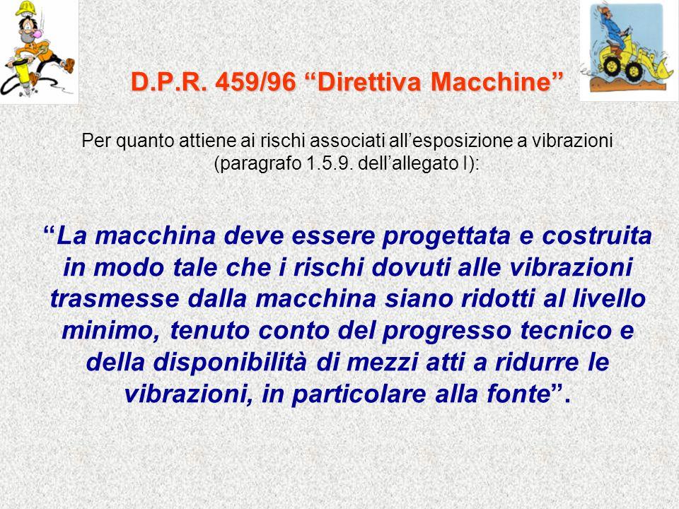 D.P.R. 459/96 Direttiva Macchine Per quanto attiene ai rischi associati allesposizione a vibrazioni (paragrafo 1.5.9. dellallegato I): La macchina dev