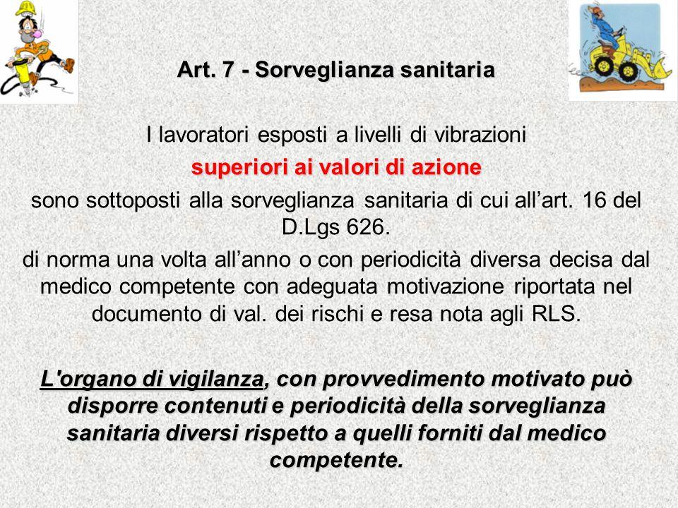 Art. 7 - Sorveglianza sanitaria I lavoratori esposti a livelli di vibrazioni superiori ai valori di azione sono sottoposti alla sorveglianza sanitaria