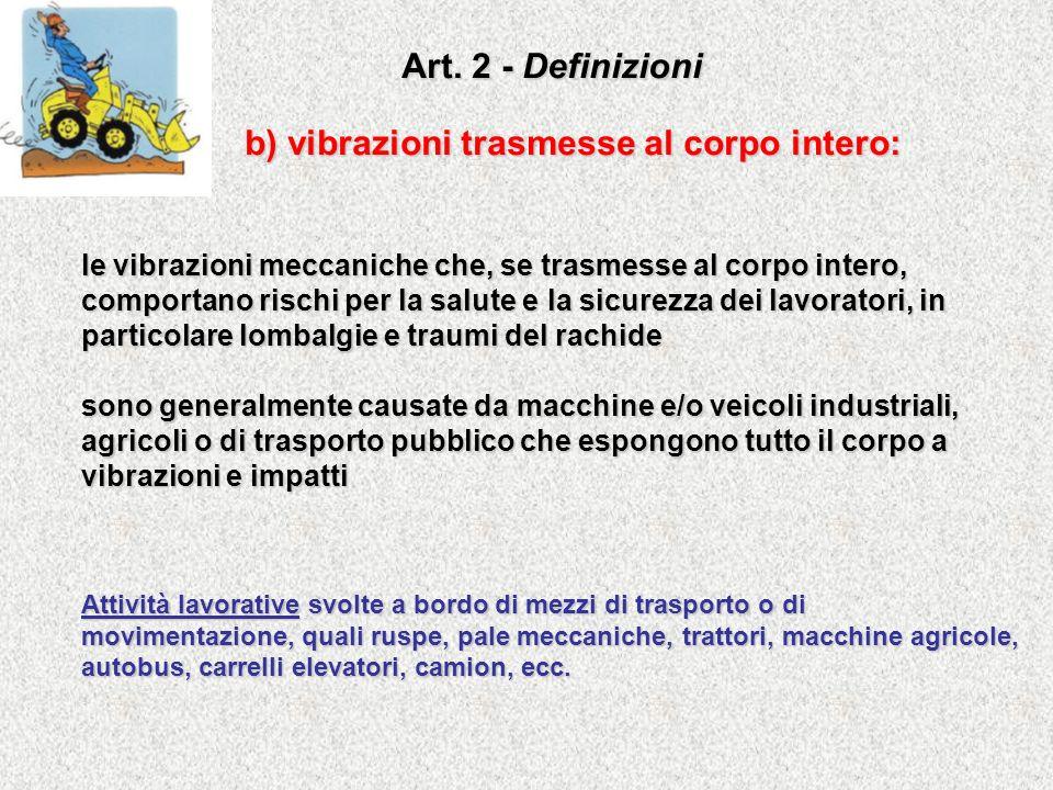 Art. 2 - Definizioni b) vibrazioni trasmesse al corpo intero: le vibrazioni meccaniche che, se trasmesse al corpo intero, comportano rischi per la sal