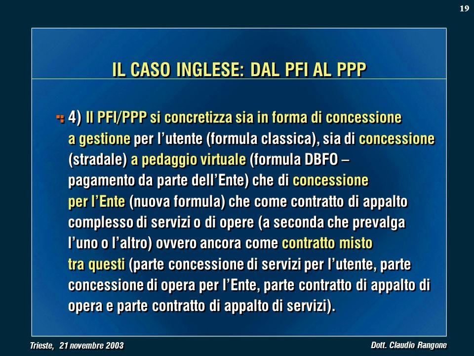 Trieste, 21 novembre 2003 Dott. Claudio Rangone IL CASO INGLESE: DAL PFI AL PPP 4) Il PFI/PPP si concretizza sia in forma di concessione a gestione pe