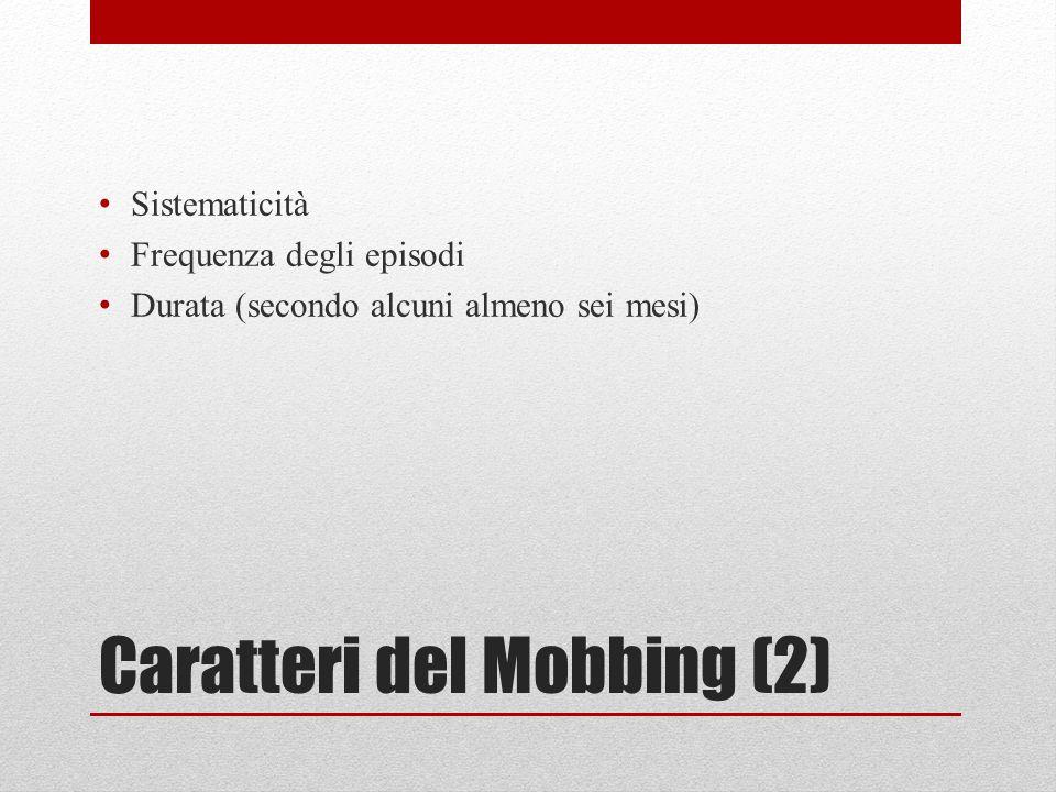 Caratteri del Mobbing (2) Sistematicità Frequenza degli episodi Durata (secondo alcuni almeno sei mesi)