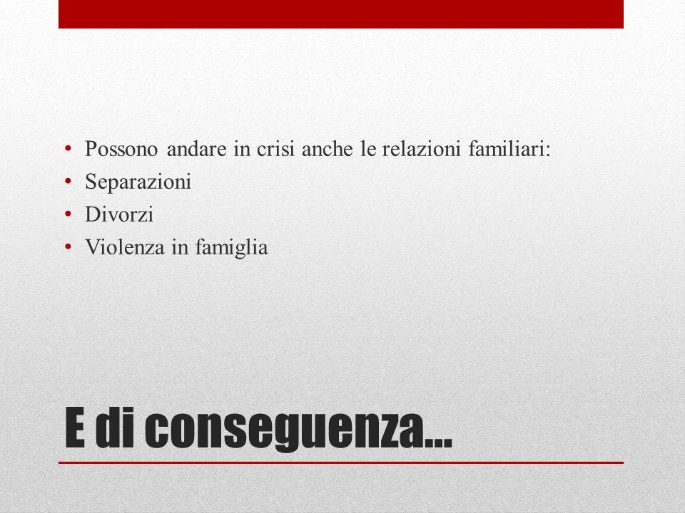 E di conseguenza… Possono andare in crisi anche le relazioni familiari: Separazioni Divorzi Violenza in famiglia