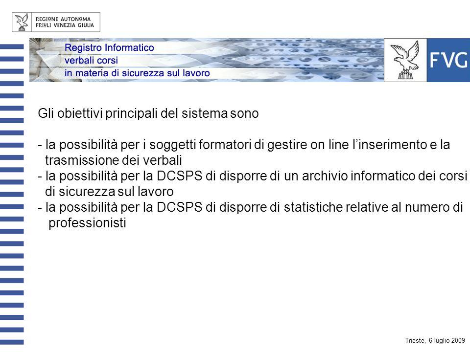 Trieste, 6 luglio 2009 Gli obiettivi principali del sistema sono - la possibilità per i soggetti formatori di gestire on line linserimento e la trasmissione dei verbali - la possibilità per la DCSPS di disporre di un archivio informatico dei corsi in tema di sicurezza sul lavoro - la possibilità per la DCSPS di disporre di statistiche relative al numero di professionisti