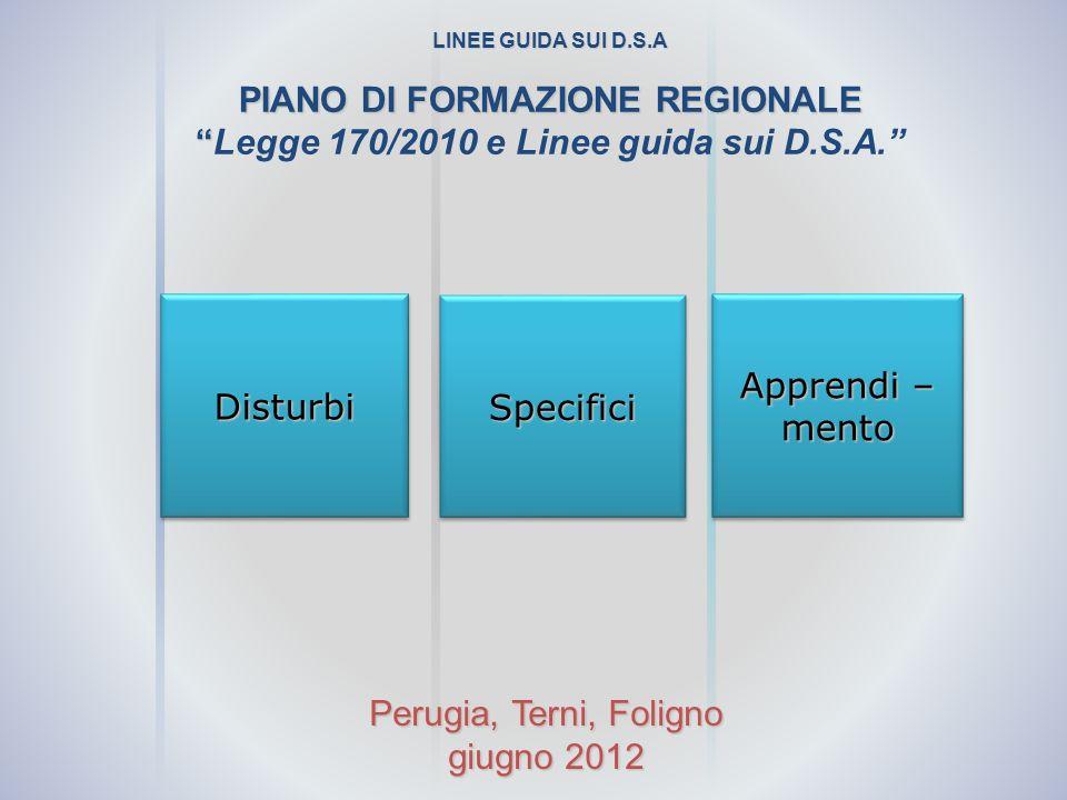 DisturbiDisturbi SpecificiSpecifici Apprendi – mento mento LINEE GUIDA SUI D.S.A PIANO DI FORMAZIONE REGIONALE Legge 170/2010 e Linee guida sui D.S.A.