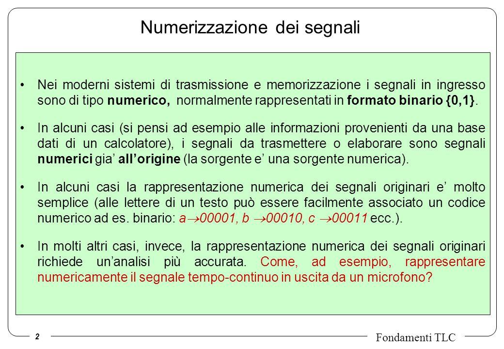 2 Fondamenti TLC Numerizzazione dei segnali Nei moderni sistemi di trasmissione e memorizzazione i segnali in ingresso sono di tipo numerico, normalmente rappresentati in formato binario {0,1}.