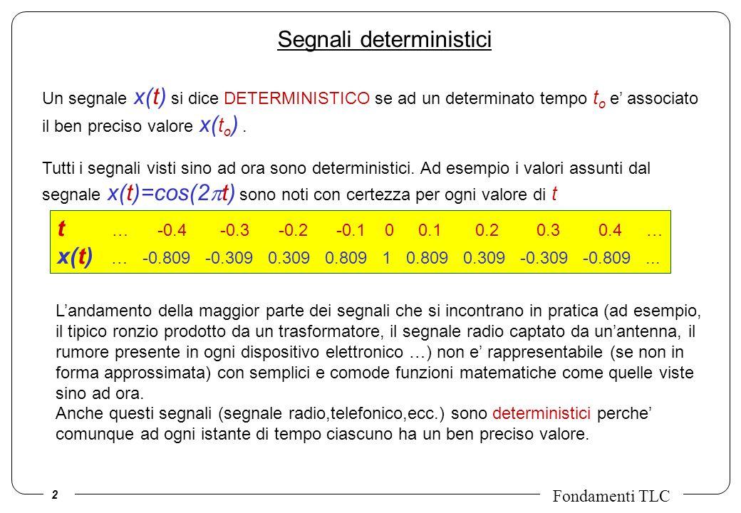 2 Fondamenti TLC Segnali deterministici Un segnale x(t) si dice DETERMINISTICO se ad un determinato tempo t o e associato il ben preciso valore x( t o