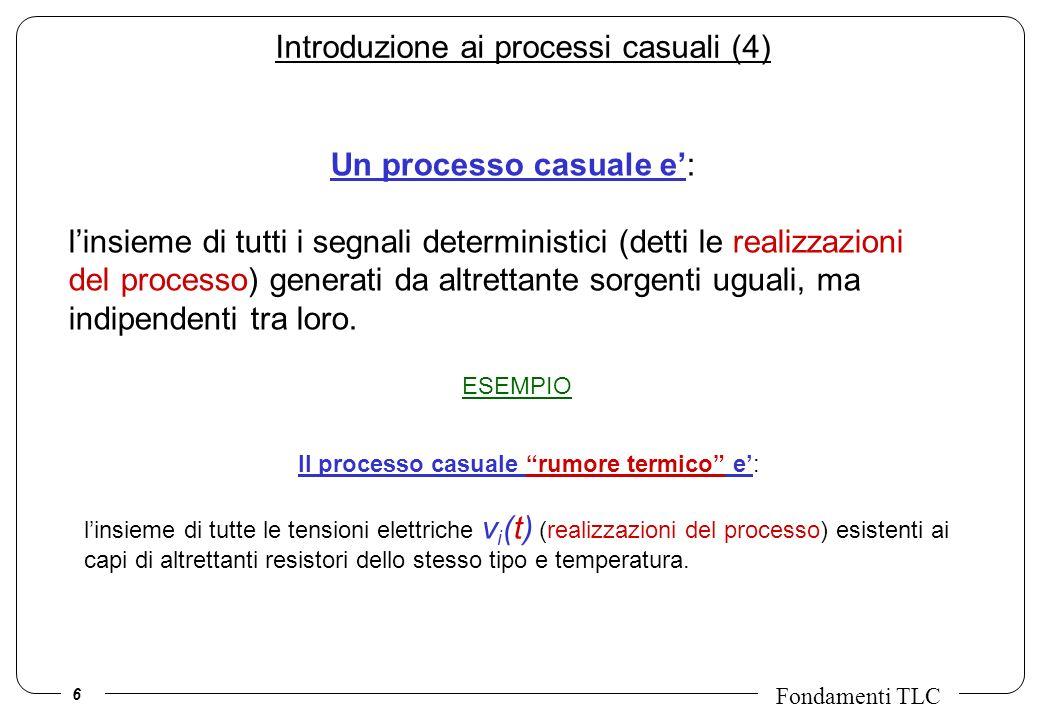 6 Fondamenti TLC ESEMPIO Introduzione ai processi casuali (4) Un processo casuale e: linsieme di tutti i segnali deterministici (detti le realizzazion