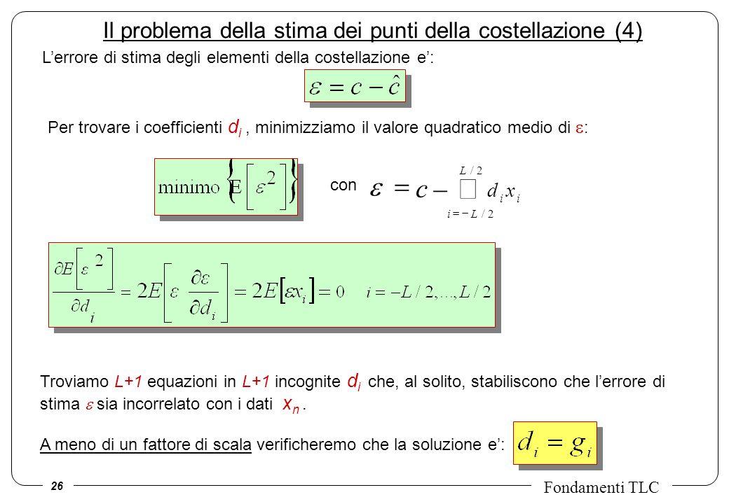 26 Fondamenti TLC Il problema della stima dei punti della costellazione (4) Lerrore di stima degli elementi della costellazione e: Per trovare i coefficienti d i, minimizziamo il valore quadratico medio di : Troviamo L+1 equazioni in L+1 incognite d i che, al solito, stabiliscono che lerrore di stima sia incorrelato con i dati x n.