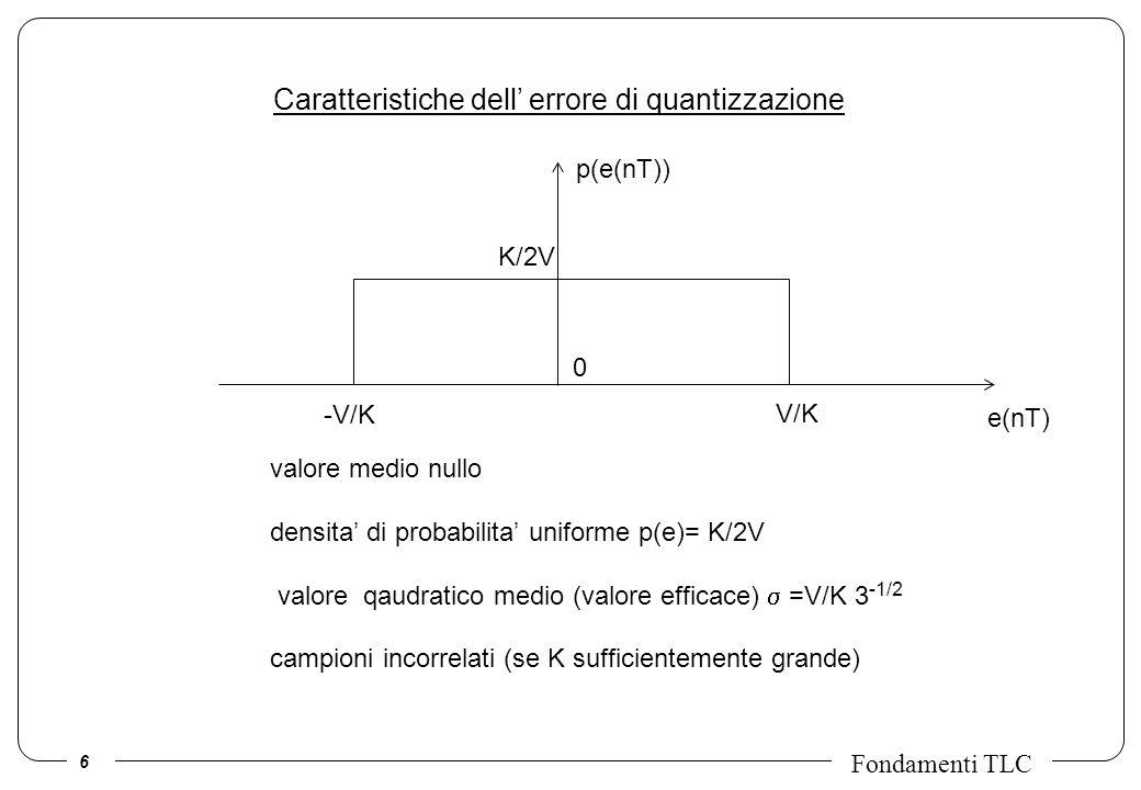 7 Fondamenti TLC Unespressione facile da ricordare Se il numero K di livelli e elevato, lerrore di quantizzazione di un campione e una variabile casuale con densita di probabilita uniforme tra - e + Dunque lerrore di quantizzazione e una variabile casuale a valor medio nullo e varianza uguale a: Se si vogliono utilizzare N cifre binarie per rappresentare i campioni avremo che: Se ora esprimiamo la varianza dellerrore in DECIBEL (dB), otteniamo: Con una cifra binaria in piu, la varianza dellerrore di quantizzazione si riduce di 6dB