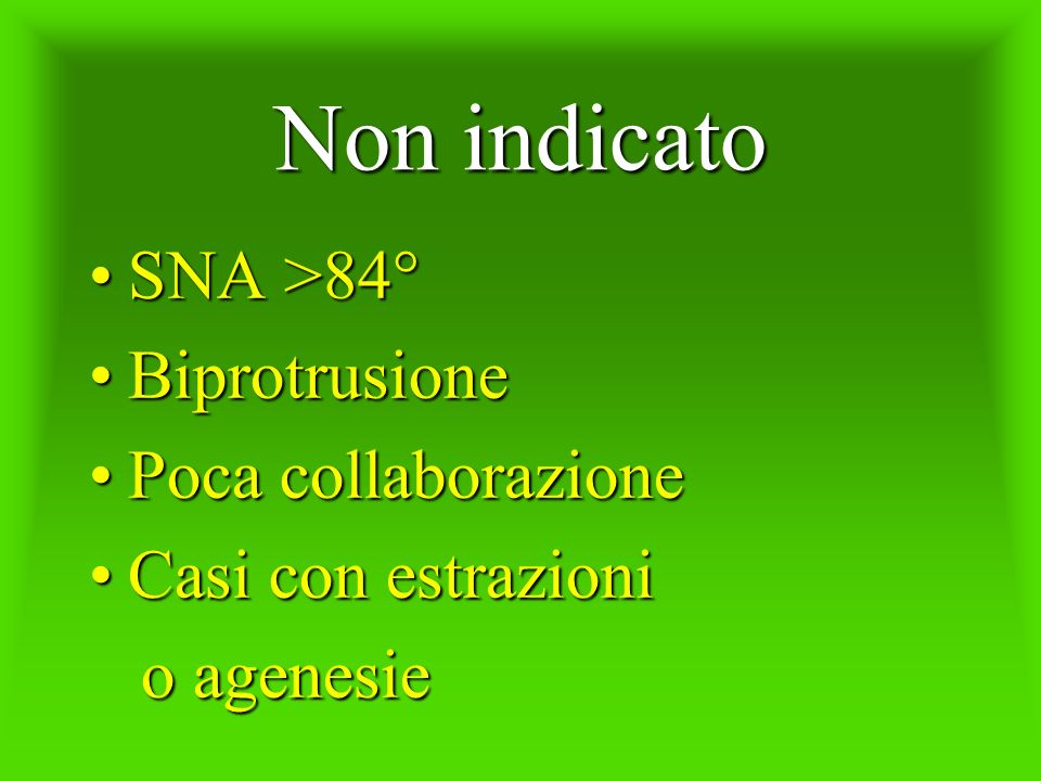 Non indicato SNA >84°SNA >84° BiprotrusioneBiprotrusione Poca collaborazionePoca collaborazione Casi con estrazioniCasi con estrazioni o agenesie o ag