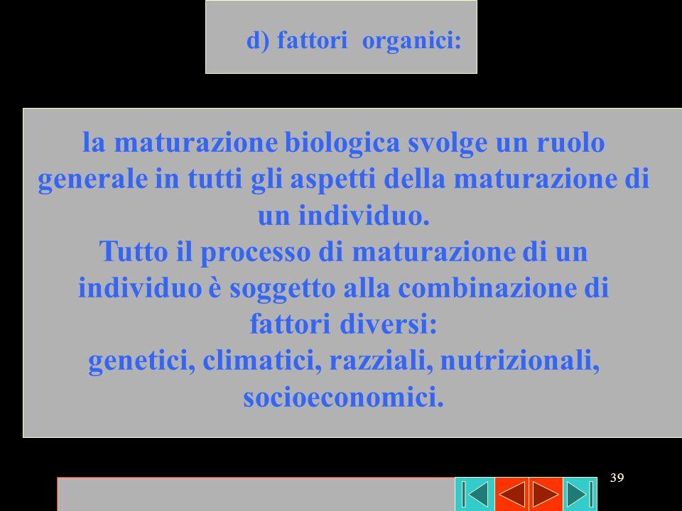 39 d) fattori organici: la maturazione biologica svolge un ruolo generale in tutti gli aspetti della maturazione di un individuo. Tutto il processo di