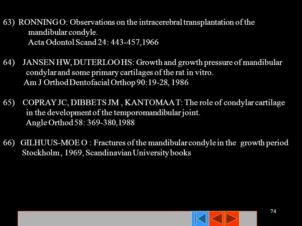 74 63) RONNING O: Observations on the intracerebral transplantation of the mandibular condyle. Acta Odontol Scand 24: 443-457,1966 64) JANSEN HW, DUTE