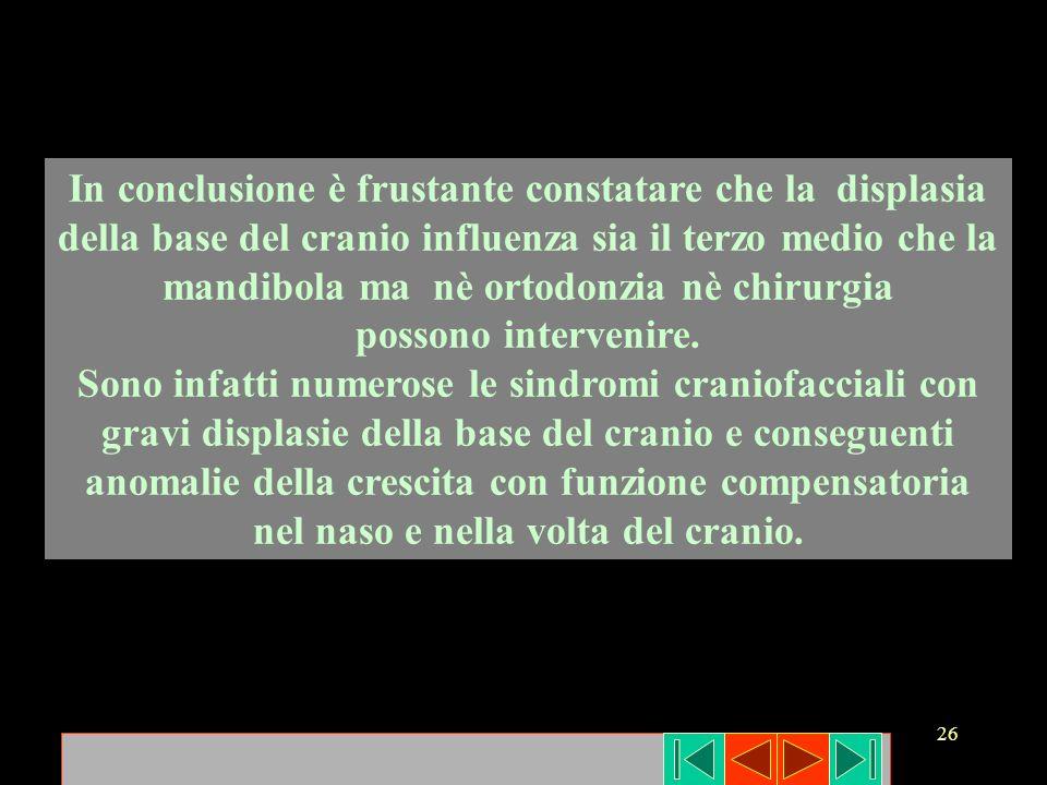 26 In conclusione è frustante constatare che la displasia della base del cranio influenza sia il terzo medio che la mandibola ma nè ortodonzia nè chir