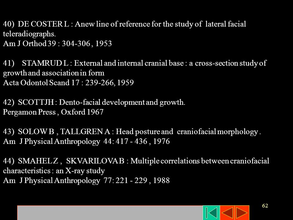 62 40) DE COSTER L : Anew line of reference for the study of lateral facial teleradiographs. Am J Orthod 39 : 304-306, 1953 41) STAMRUD L : External a